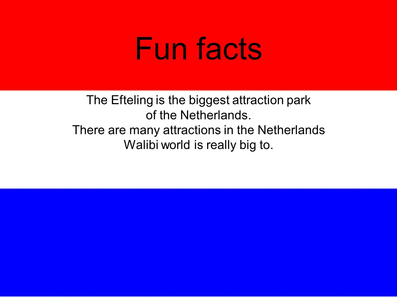 Fun facts The Efteling is the biggest attraction park of the Netherlands.
