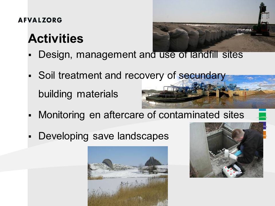 Activities  Design, management and use of landfill sites  Soil treatment and recovery of secundary building materials  Monitoring en aftercare of contaminated sites  Developing save landscapes