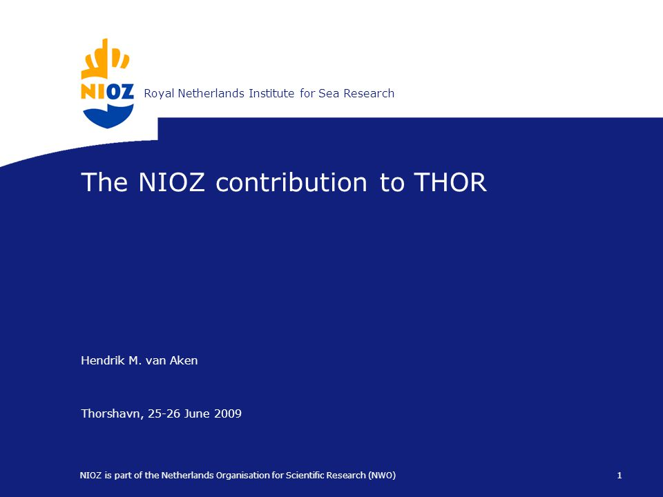 Koninklijk Nederlands Instituut voor ZeeonderzoekRoyal Netherlands Institute for Sea Research 1 NIOZ is part of the Netherlands Organisation for Scientific Research (NWO) The NIOZ contribution to THOR Hendrik M.