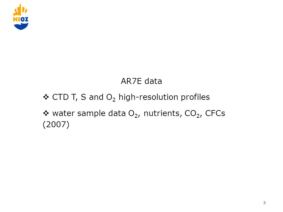 3 AR7E data  CTD T, S and O 2 high-resolution profiles  water sample data O 2, nutrients, CO 2, CFCs (2007)