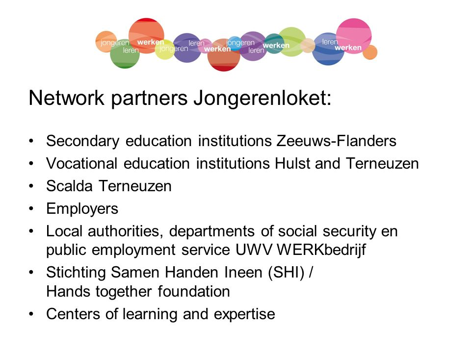Network partners Jongerenloket: Secondary education institutions Zeeuws-Flanders Vocational education institutions Hulst and Terneuzen Scalda Terneuzen Employers Local authorities, departments of social security en public employment service UWV WERKbedrijf Stichting Samen Handen Ineen (SHI) / Hands together foundation Centers of learning and expertise
