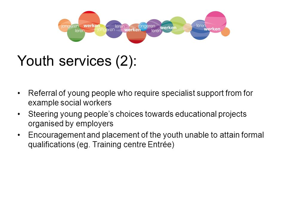 Youth services (2): Referral of young people who require specialist support from for example social workers Steering young people's choices towards educational projects organised by employers Encouragement and placement of the youth unable to attain formal qualifications (eg.