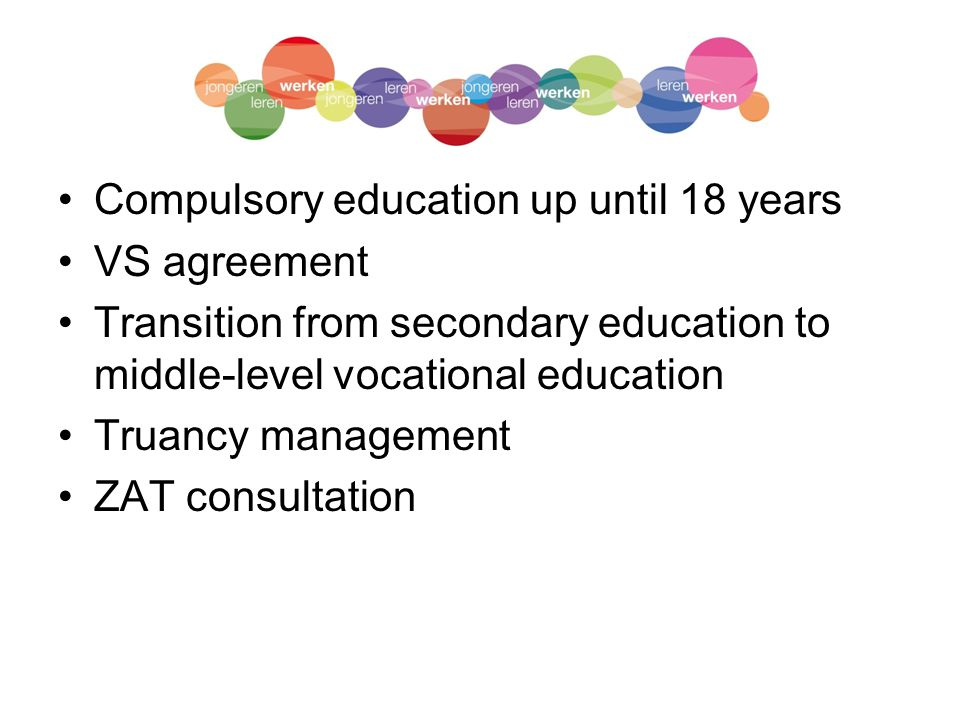 Compulsory education up until 18 years VS agreement Transition from secondary education to middle-level vocational education Truancy management ZAT consultation