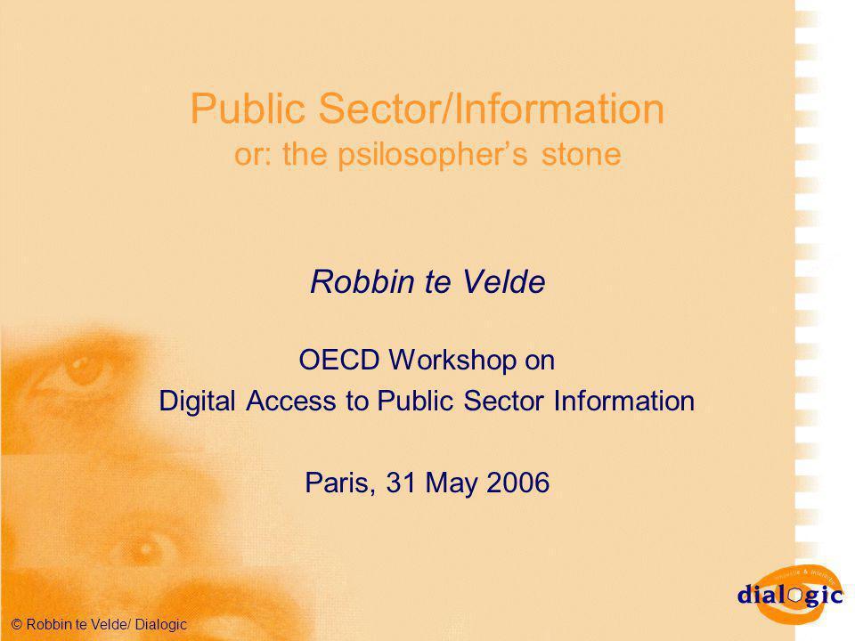 © Robbin te Velde/ Dialogic Public Sector/Information or: the psilosopher's stone Robbin te Velde OECD Workshop on Digital Access to Public Sector Information Paris, 31 May 2006