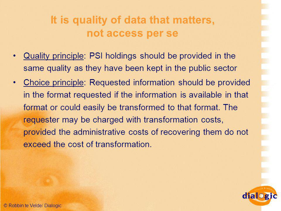 © Robbin te Velde/ Dialogic It is quality of data that matters, not access per se Quality principle: PSI holdings should be provided in the same quality as they have been kept in the public sector Choice principle: Requested information should be provided in the format requested if the information is available in that format or could easily be transformed to that format.