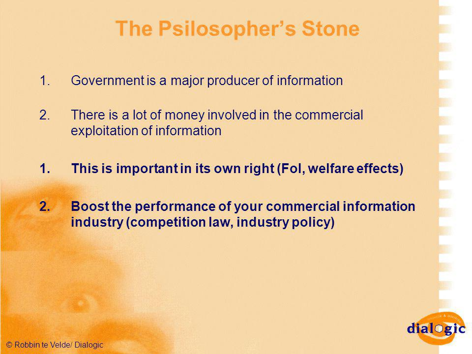 © Robbin te Velde/ Dialogic The Psilosopher's Stone 1.Government is a major producer of information 2.There is a lot of money involved in the commercial exploitation of information 1.This is important in its own right (FoI, welfare effects) 2.Boost the performance of your commercial information industry (competition law, industry policy)