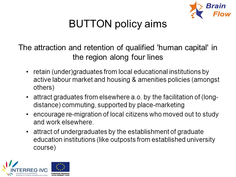 BUTTON project objectives Specify the brain flow problem and its regional manifestations Explore policy options Develop regional policy strategies and approaches tailored to the Button regions Reach out to regional stakeholders to share views on problems and solutions Provide practical policy tools with (on-line) accessibility.