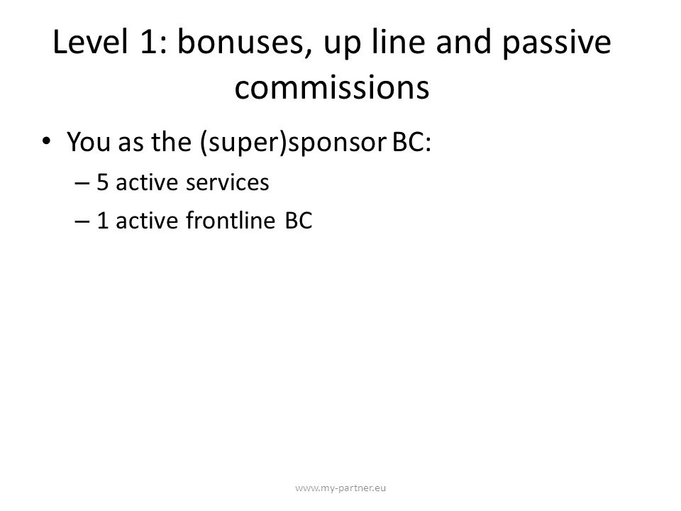 Level 2-6: bonuses, up line and passive commissions www.my-partner.eu You as the (super)sponsor BC: – 10 active services – 2 active frontline BC