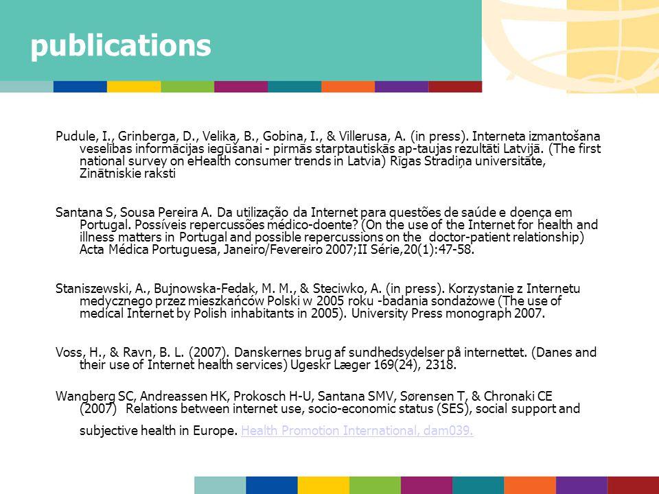 publications Pudule, I., Grinberga, D., Velika, B., Gobina, I., & Villerusa, A. (in press). Interneta izmantošana veselības informācijas iegūšanai - p