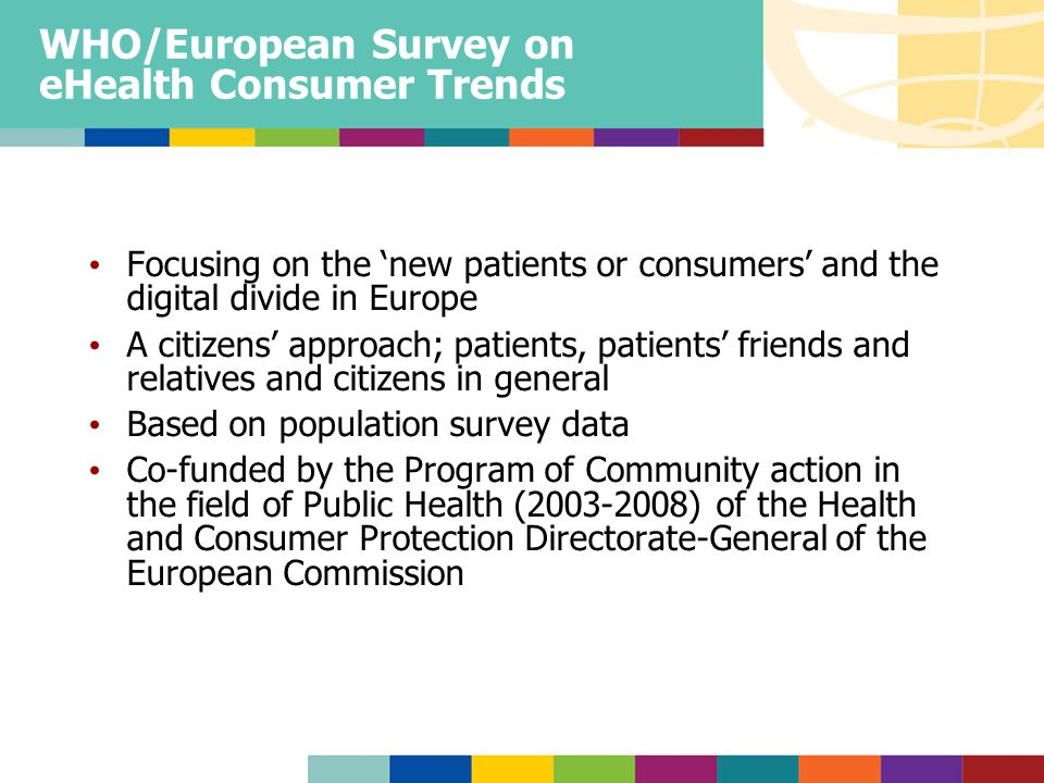 WHO/European Survey on eHealth Consumer Trends Focusing on the 'new patients or consumers' and the digital divide in Europe A citizens' approach; patients, patients' friends and relatives and citizens in general Based on population survey data Co-funded by the Program of Community action in the field of Public Health (2003-2008) of the Health and Consumer Protection Directorate-General of the European Commission