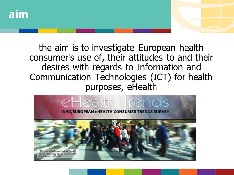 aim the aim is to investigate European health consumer s use of, their attitudes to and their desires with regards to Information and Communication Technologies (ICT) for health purposes, eHealth