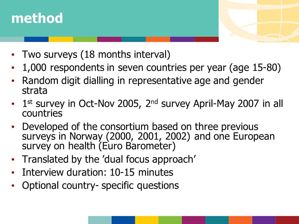 method Two surveys (18 months interval) 1,000 respondents in seven countries per year (age 15-80) Random digit dialling in representative age and gender strata 1 st survey in Oct-Nov 2005, 2 nd survey April-May 2007 in all countries Developed of the consortium based on three previous surveys in Norway (2000, 2001, 2002) and one European survey on health (Euro Barometer) Translated by the 'dual focus approach' Interview duration: 10-15 minutes Optional country- specific questions