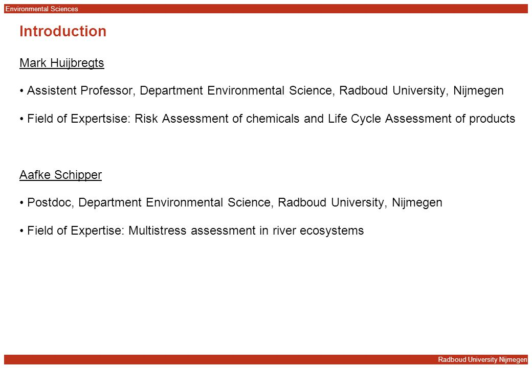 Radboud University Nijmegen Environmental Sciences Introduction Mark Huijbregts Assistent Professor, Department Environmental Science, Radboud University, Nijmegen Field of Expertsise: Risk Assessment of chemicals and Life Cycle Assessment of products Aafke Schipper Postdoc, Department Environmental Science, Radboud University, Nijmegen Field of Expertise: Multistress assessment in river ecosystems