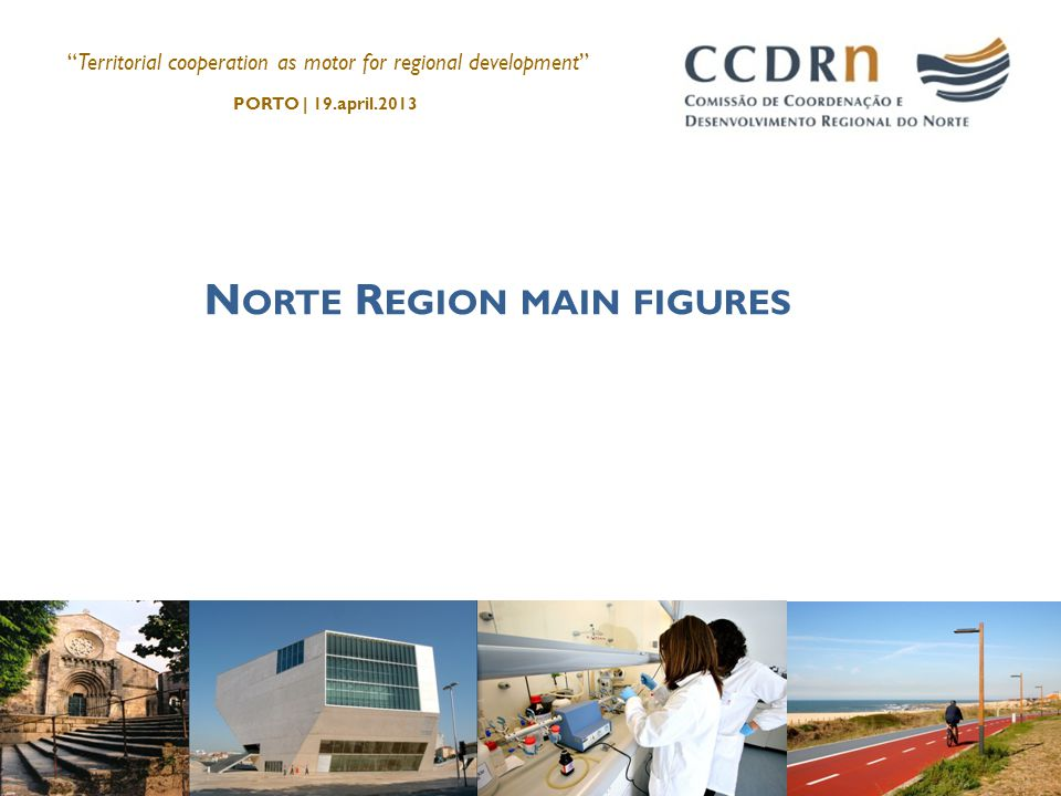 N ORTE R EGION MAIN FIGURES Territorial cooperation as motor for regional development PORTO | 19.april.2013