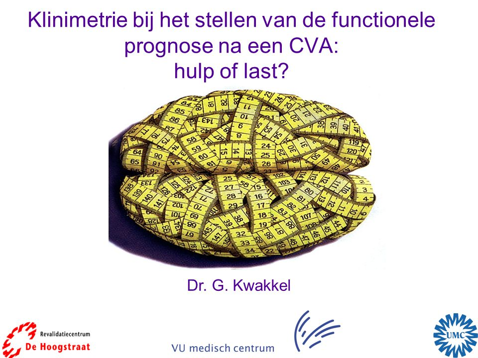 Klinimetrie bij het stellen van de functionele prognose na een CVA: hulp of last? Dr. G. Kwakkel
