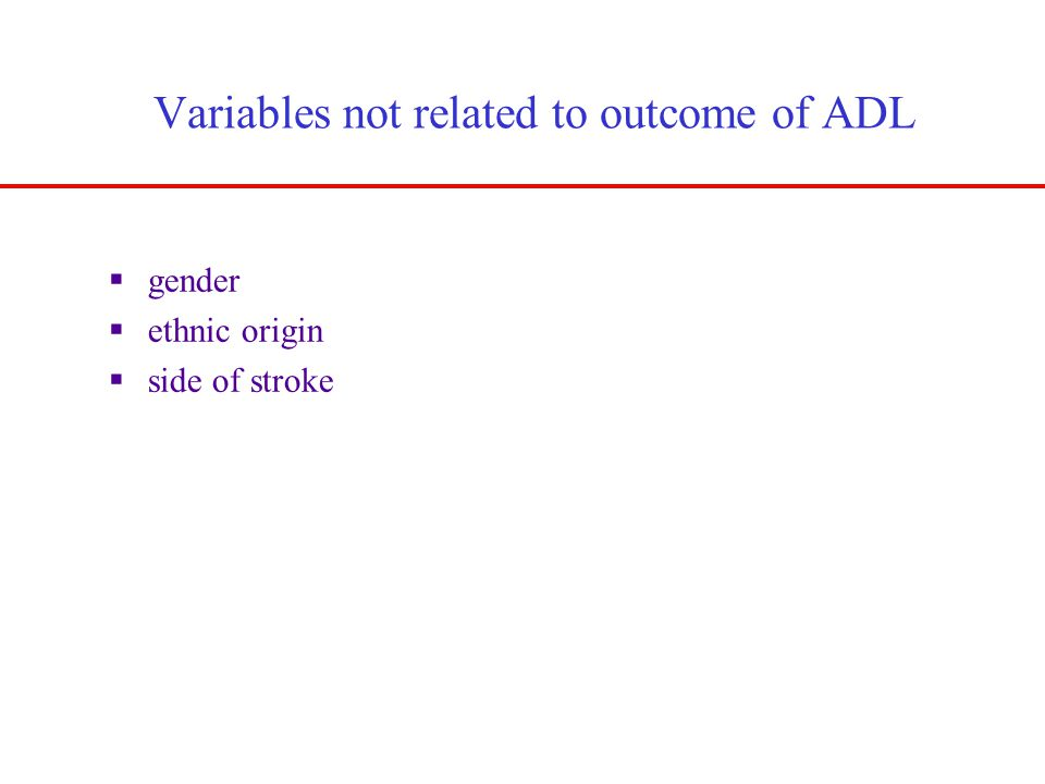 Variables not related to outcome of ADL  gender  ethnic origin  side of stroke Kwakkel et al., Age & Ageing, 1996: 25:479-489