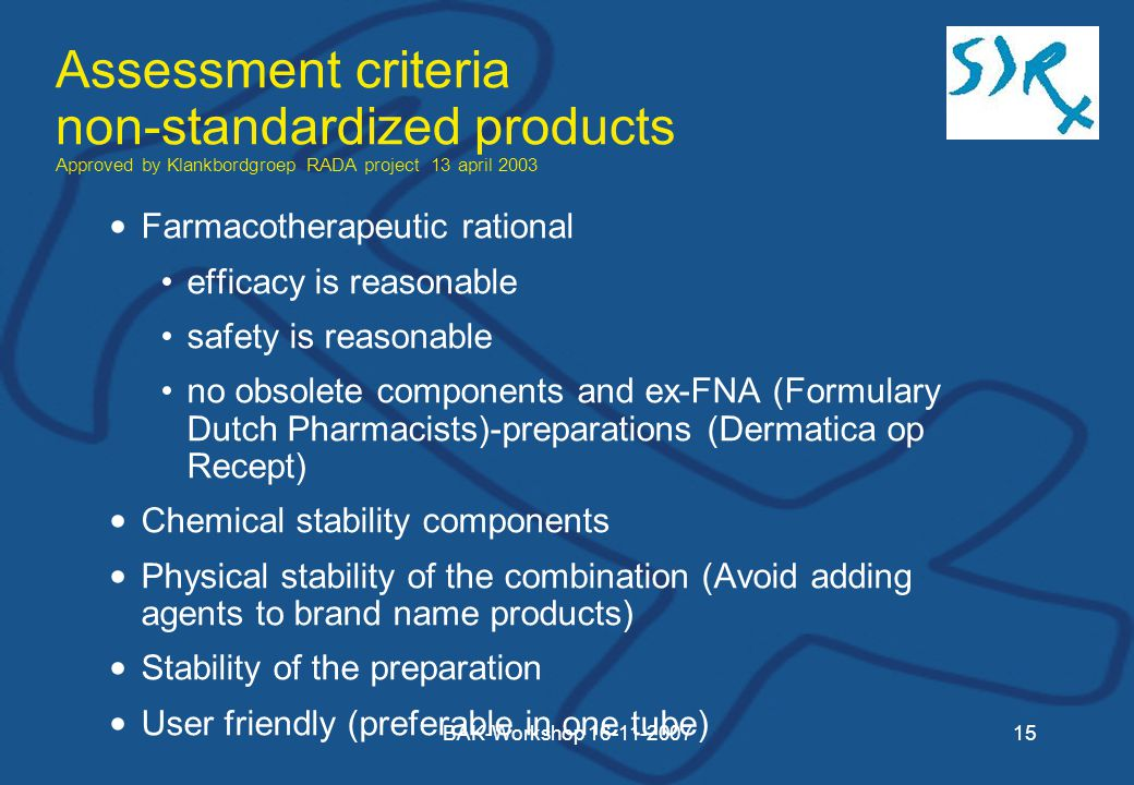 BAK-Workshop Assessment criteria non-standardized products Approved by Klankbordgroep RADA project 13 april 2003 Farmacotherapeutic rational efficacy is reasonable safety is reasonable no obsolete components and ex-FNA (Formulary Dutch Pharmacists)-preparations (Dermatica op Recept) Chemical stability components Physical stability of the combination (Avoid adding agents to brand name products) Stability of the preparation User friendly (preferable in one tube)
