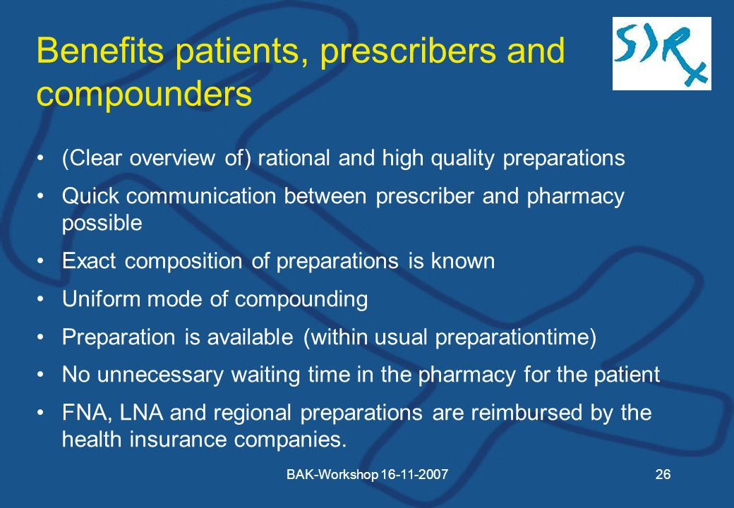 BAK-Workshop Benefits patients, prescribers and compounders (Clear overview of) rational and high quality preparations Quick communication between prescriber and pharmacy possible Exact composition of preparations is known Uniform mode of compounding Preparation is available (within usual preparationtime) No unnecessary waiting time in the pharmacy for the patient FNA, LNA and regional preparations are reimbursed by the health insurance companies.