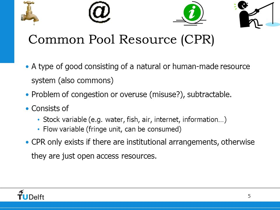 5 Titel van de presentatie Common Pool Resource (CPR) A type of good consisting of a natural or human-made resource system (also commons) Problem of c