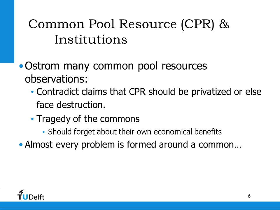 6 Titel van de presentatie Common Pool Resource (CPR) & Institutions Ostrom many common pool resources observations: Contradict claims that CPR should