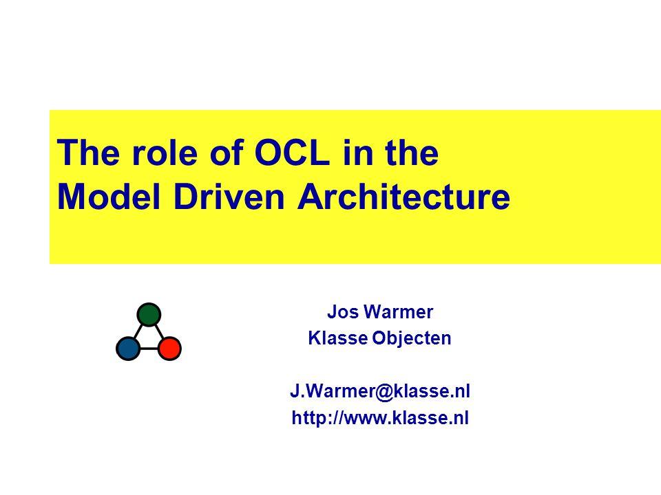 The role of OCL in the Model Driven Architecture Jos Warmer Klasse Objecten J.Warmer@klasse.nl http://www.klasse.nl