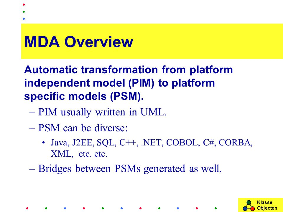 Klasse Objecten MDA Overview Automatic transformation from platform independent model (PIM) to platform specific models (PSM). –PIM usually written in