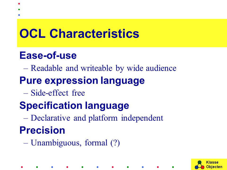 Klasse Objecten OCL Characteristics Ease-of-use –Readable and writeable by wide audience Pure expression language –Side-effect free Specification language –Declarative and platform independent Precision –Unambiguous, formal ( )