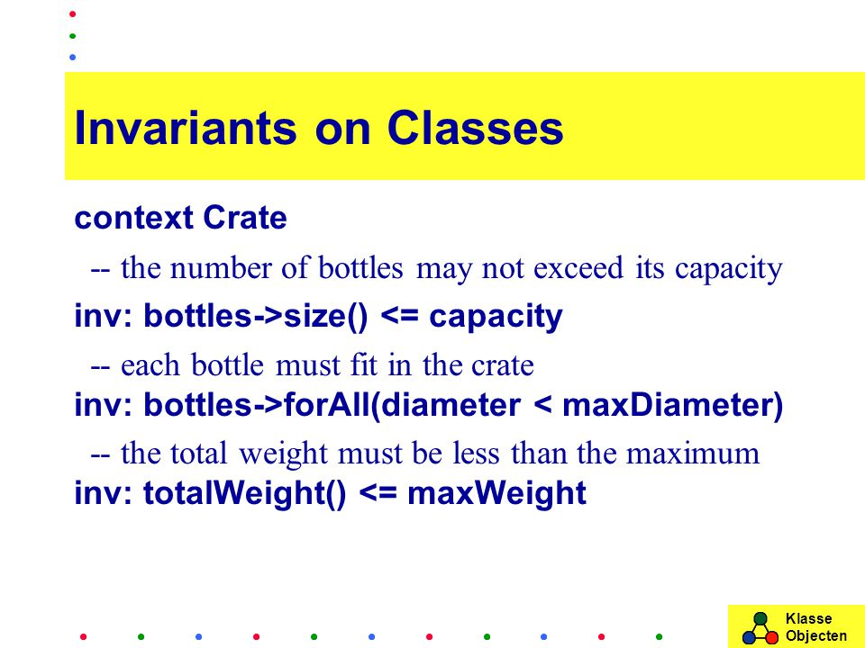 Klasse Objecten Invariants on Classes context Crate -- the number of bottles may not exceed its capacity inv: bottles->size() <= capacity -- each bottle must fit in the crate inv: bottles->forAll(diameter < maxDiameter) -- the total weight must be less than the maximum inv: totalWeight() <= maxWeight