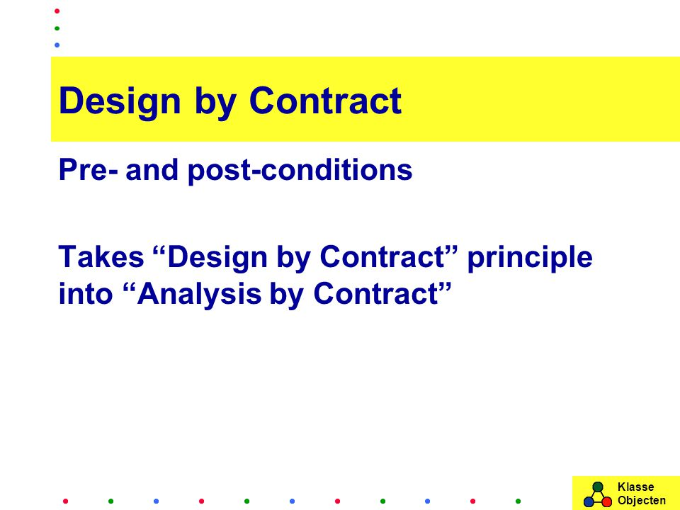 Klasse Objecten Design by Contract Pre- and post-conditions Takes Design by Contract principle into Analysis by Contract