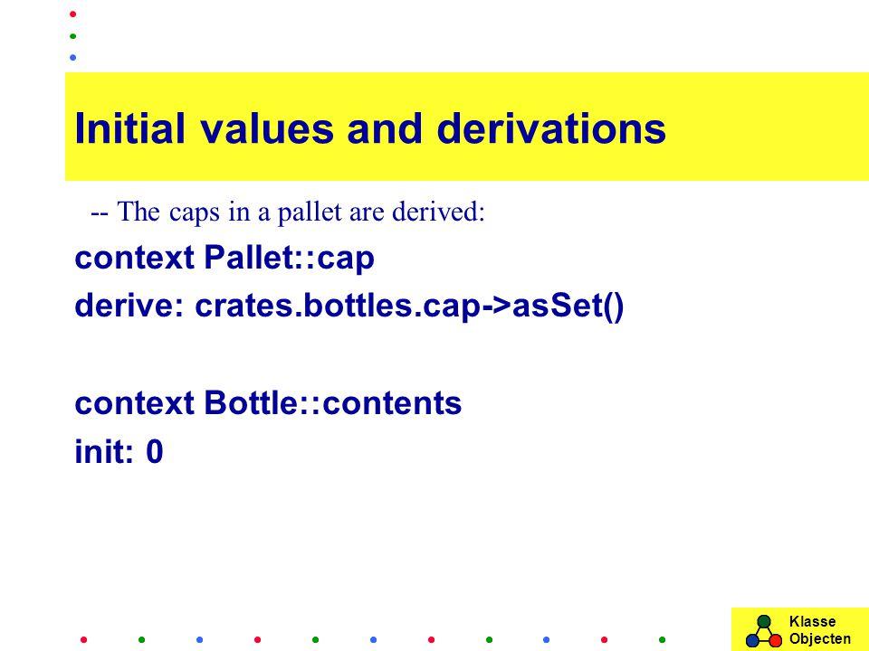 Klasse Objecten Initial values and derivations -- The caps in a pallet are derived: context Pallet::cap derive: crates.bottles.cap->asSet() context Bottle::contents init: 0