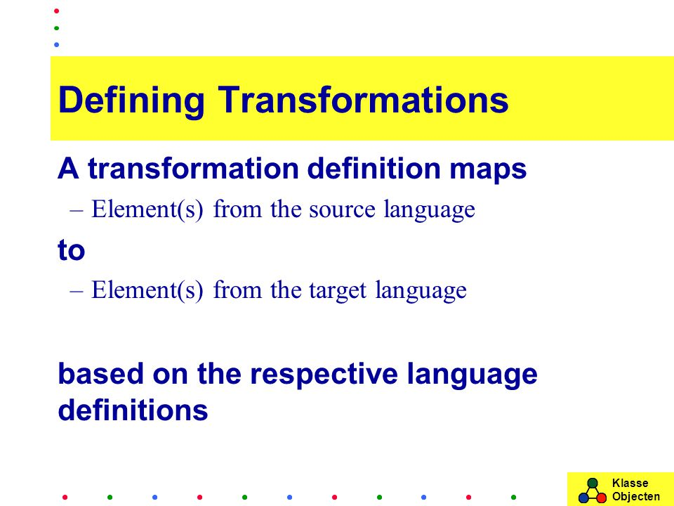 Klasse Objecten Defining Transformations A transformation definition maps –Element(s) from the source language to –Element(s) from the target language based on the respective language definitions