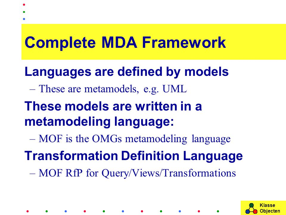 Klasse Objecten Complete MDA Framework Languages are defined by models –These are metamodels, e.g.