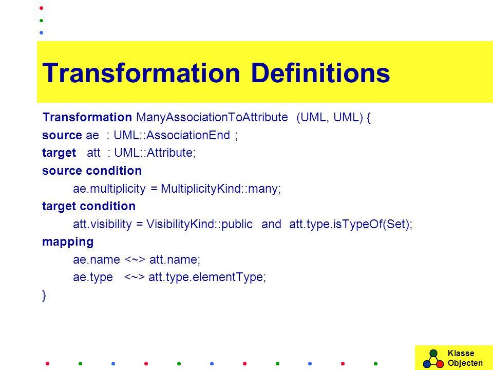 Klasse Objecten Transformation Definitions Transformation ManyAssociationToAttribute (UML, UML) { source ae : UML::AssociationEnd ; target att : UML::Attribute; source condition ae.multiplicity = MultiplicityKind::many; target condition att.visibility = VisibilityKind::public and att.type.isTypeOf(Set); mapping ae.name att.name; ae.type att.type.elementType; }