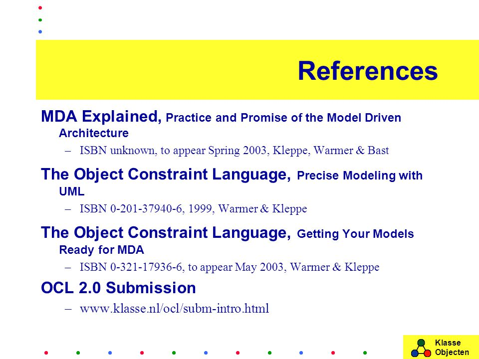 Klasse Objecten References MDA Explained, Practice and Promise of the Model Driven Architecture –ISBN unknown, to appear Spring 2003, Kleppe, Warmer & Bast The Object Constraint Language, Precise Modeling with UML –ISBN 0-201-37940-6, 1999, Warmer & Kleppe The Object Constraint Language, Getting Your Models Ready for MDA –ISBN 0-321-17936-6, to appear May 2003, Warmer & Kleppe OCL 2.0 Submission –www.klasse.nl/ocl/subm-intro.html