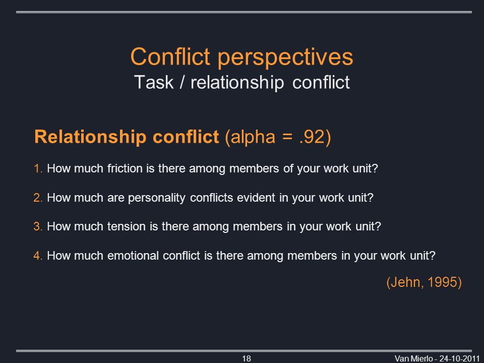 Van Mierlo - 24-10-201118 Conflict perspectives Task / relationship conflict Relationship conflict (alpha =.92)  How much friction is there among members of your work unit.