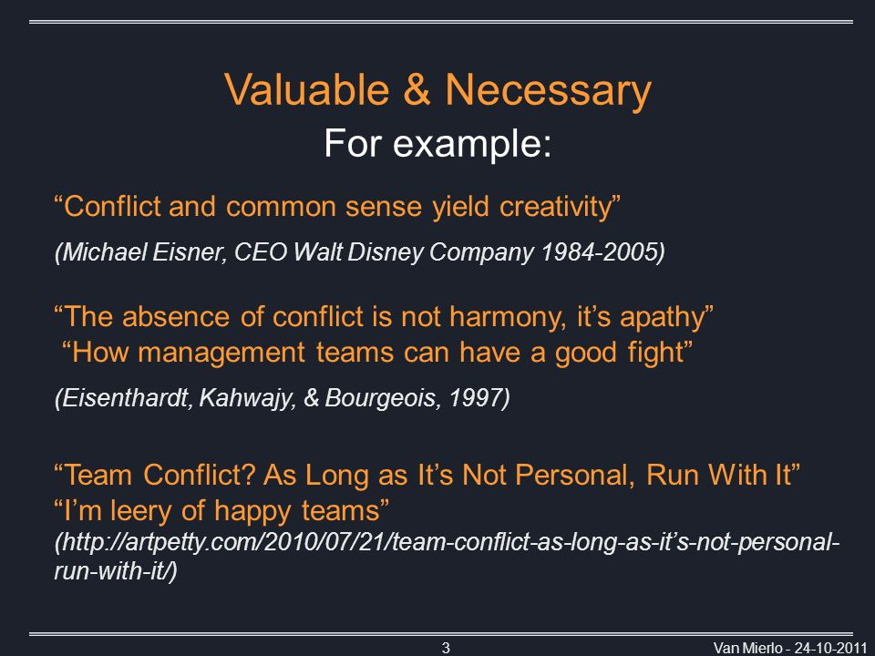Van Mierlo - 24-10-20113 Conflict and common sense yield creativity (Michael Eisner, CEO Walt Disney Company 1984-2005) The absence of conflict is not harmony, it's apathy How management teams can have a good fight (Eisenthardt, Kahwajy, & Bourgeois, 1997) Team Conflict.