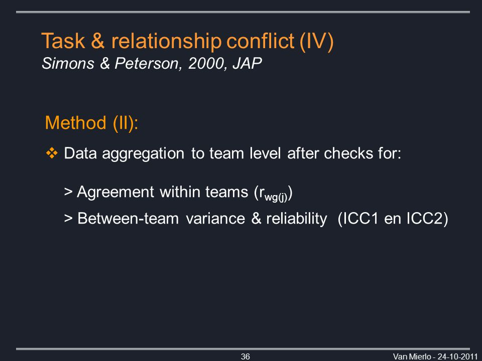 Van Mierlo - 24-10-201136 Method (II):  Data aggregation to team level after checks for: > Agreement within teams (r wg(j) ) > Between-team variance & reliability (ICC1 en ICC2) Task & relationship conflict (IV) Simons & Peterson, 2000, JAP