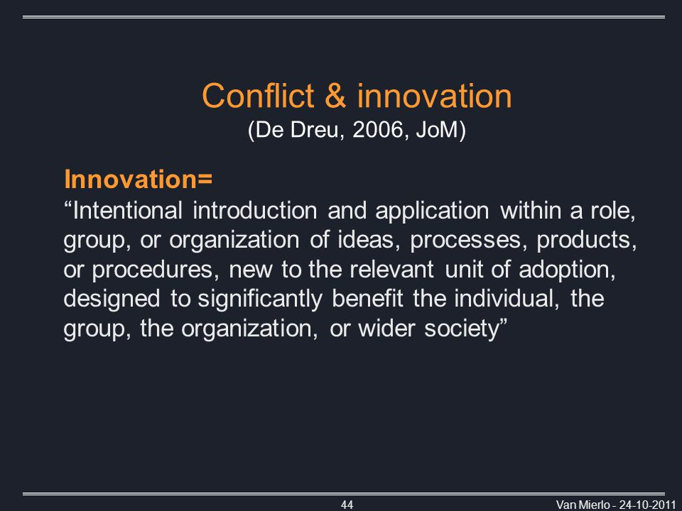 Van Mierlo - 24-10-201144 Innovation= Intentional introduction and application within a role, group, or organization of ideas, processes, products, or procedures, new to the relevant unit of adoption, designed to significantly benefit the individual, the group, the organization, or wider society Conflict & innovation (De Dreu, 2006, JoM)