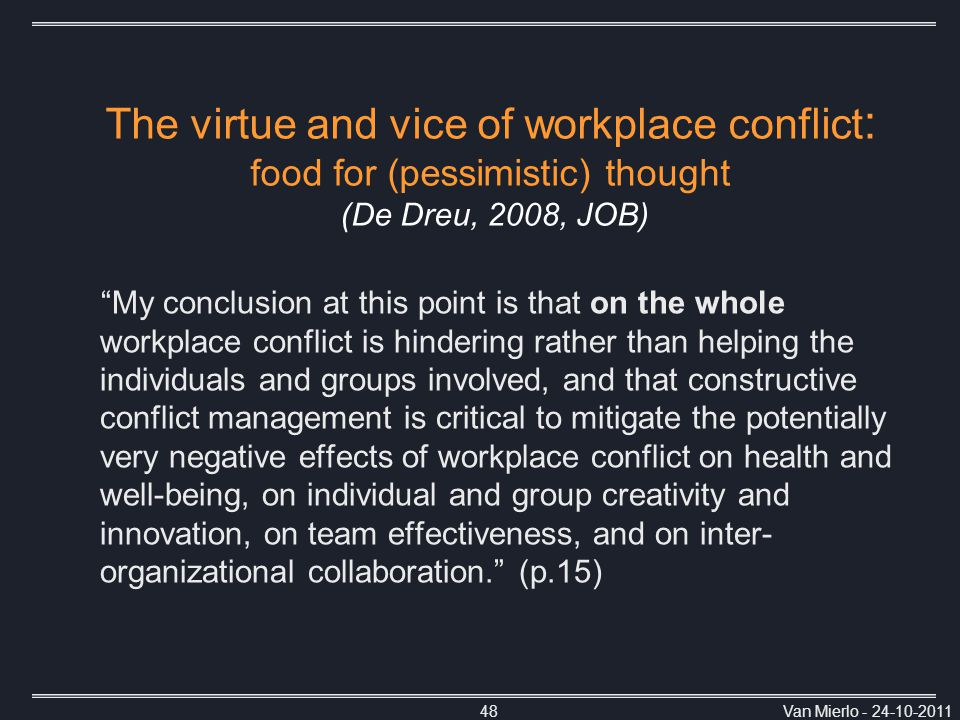 Van Mierlo - 24-10-201148 My conclusion at this point is that on the whole workplace conflict is hindering rather than helping the individuals and groups involved, and that constructive conflict management is critical to mitigate the potentially very negative effects of workplace conflict on health and well-being, on individual and group creativity and innovation, on team effectiveness, and on inter- organizational collaboration. (p.15) The virtue and vice of workplace conflict : food for (pessimistic) thought (De Dreu, 2008, JOB)