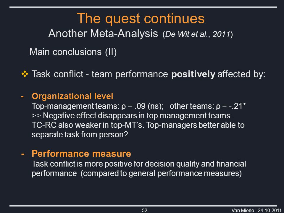 Van Mierlo - 24-10-201152 Main conclusions (II) The quest continues Another Meta-Analysis (De Wit et al., 2011)  Task conflict - team performance positively affected by: -Organizational level Top-management teams: ρ =.09 (ns); other teams: ρ = -.21* >> Negative effect disappears in top management teams.