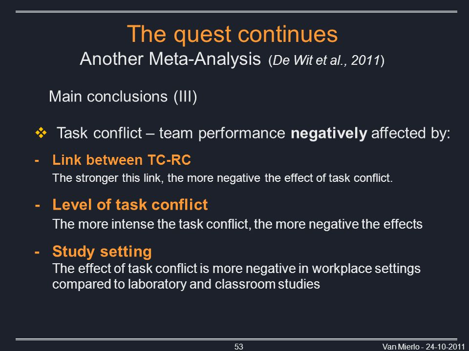 Van Mierlo - 24-10-201153 Main conclusions (III) The quest continues Another Meta-Analysis (De Wit et al., 2011)  Task conflict – team performance negatively affected by: -Link between TC-RC The stronger this link, the more negative the effect of task conflict.