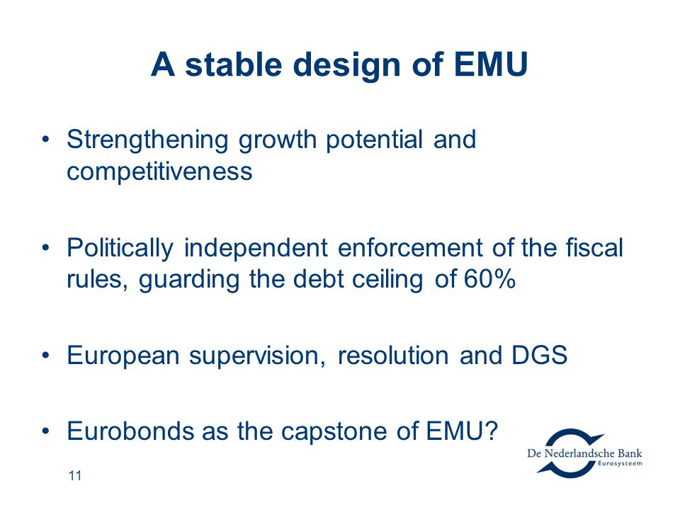 11 A stable design of EMU Strengthening growth potential and competitiveness Politically independent enforcement of the fiscal rules, guarding the debt ceiling of 60% European supervision, resolution and DGS Eurobonds as the capstone of EMU