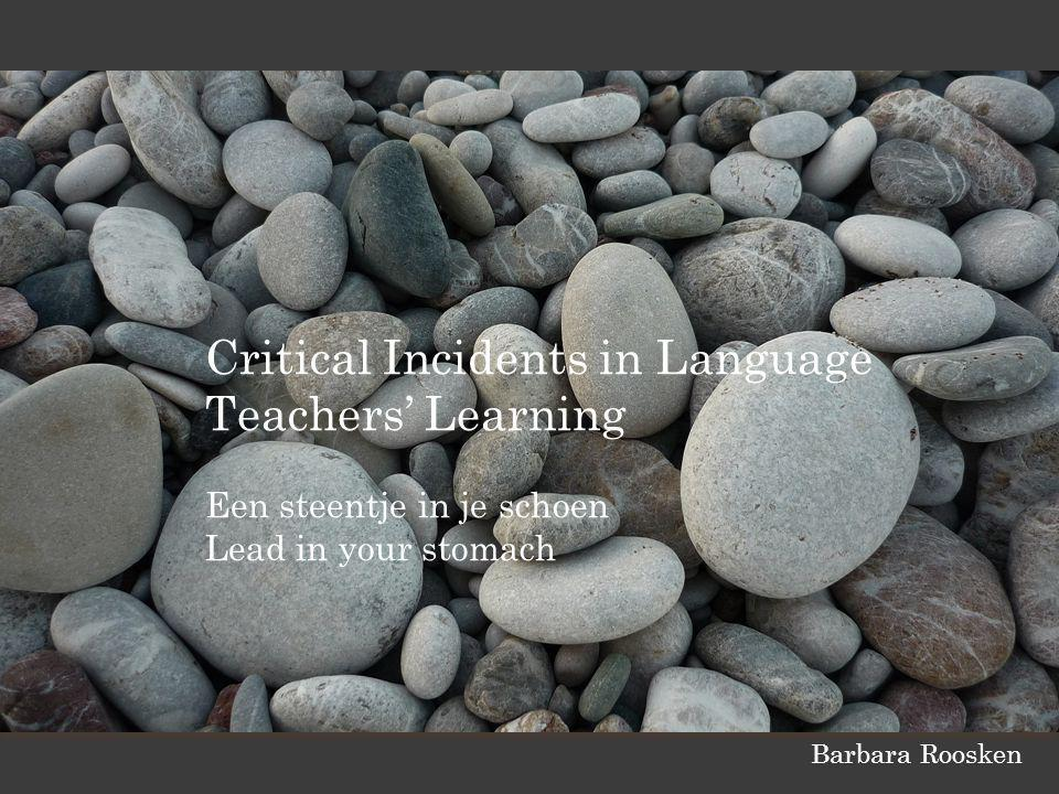Critical Incidents in Language Teachers' Learning Een steentje in je schoen Lead in your stomach Barbara Roosken