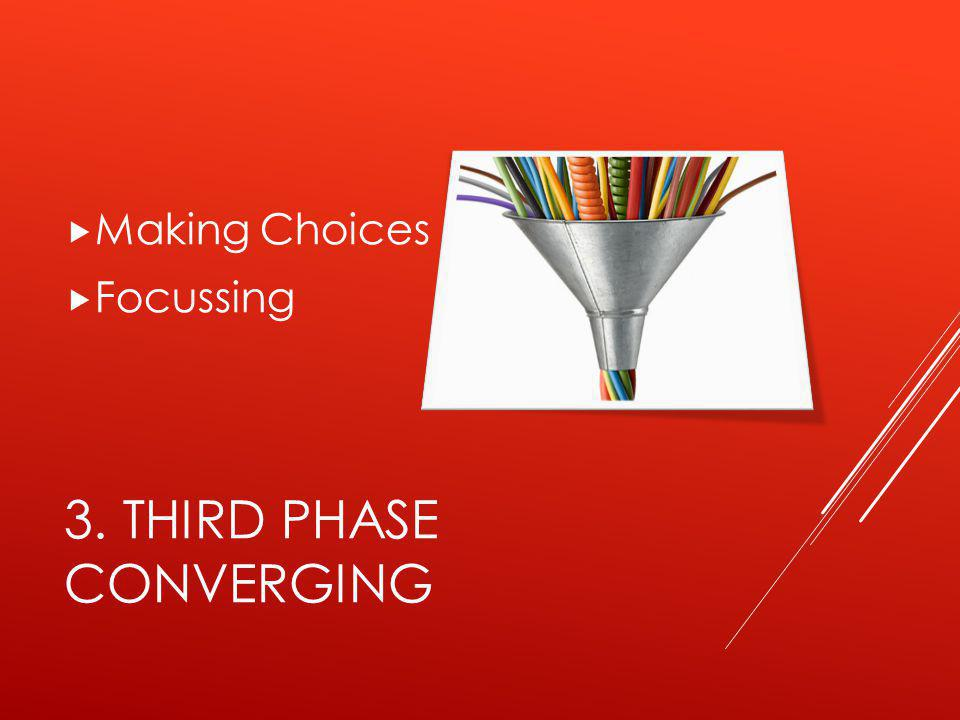 3. THIRD PHASE CONVERGING  Making Choices  Focussing