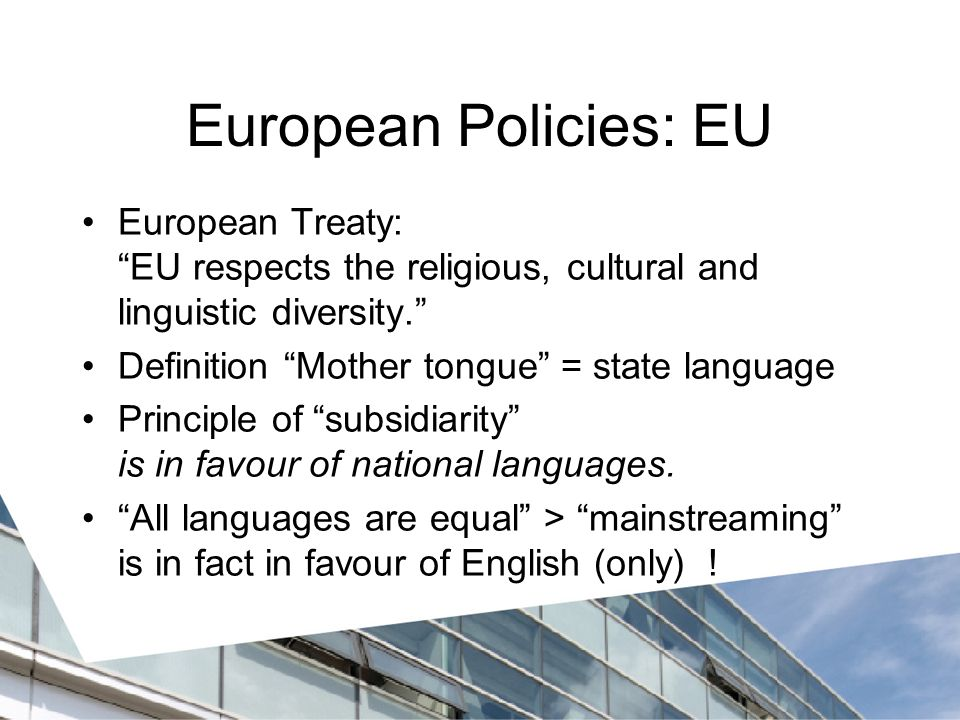 European Policies: EU European Treaty: EU respects the religious, cultural and linguistic diversity. Definition Mother tongue = state language Principle of subsidiarity is in favour of national languages.