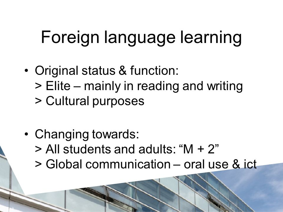 Foreign language learning Original status & function: > Elite – mainly in reading and writing > Cultural purposes Changing towards: > All students and adults: M + 2 > Global communication – oral use & ict