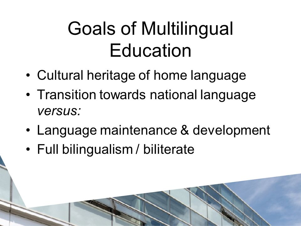 Goals of Multilingual Education Cultural heritage of home language Transition towards national language versus: Language maintenance & development Full bilingualism / biliterate