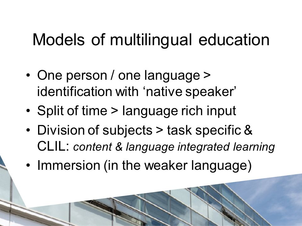 Models of multilingual education One person / one language > identification with 'native speaker' Split of time > language rich input Division of subjects > task specific & CLIL: content & language integrated learning Immersion (in the weaker language)