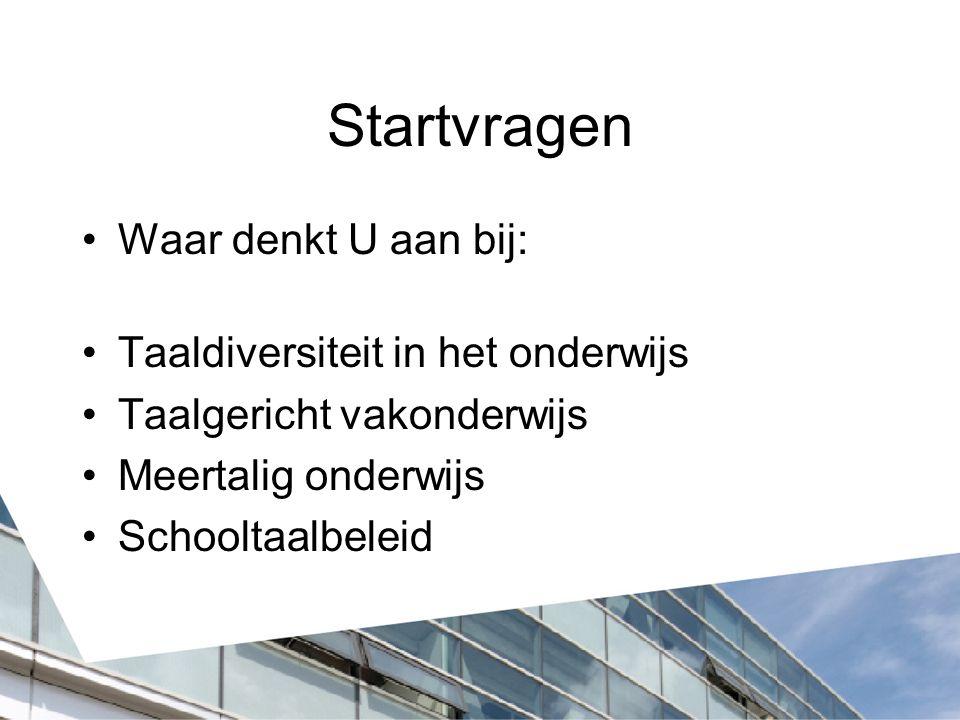 Startvragen Waar denkt U aan bij: Taaldiversiteit in het onderwijs Taalgericht vakonderwijs Meertalig onderwijs Schooltaalbeleid