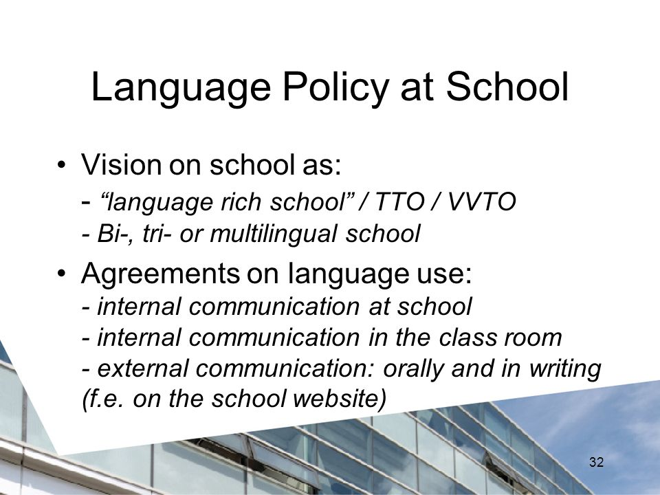 Language Policy at School Vision on school as: - language rich school / TTO / VVTO - Bi-, tri- or multilingual school Agreements on language use: - internal communication at school - internal communication in the class room - external communication: orally and in writing (f.e.